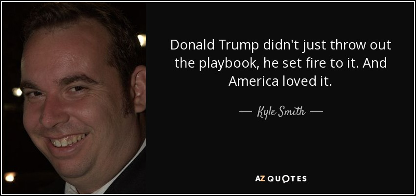 Donald Trump didn't just throw out the playbook, he set fire to it. And America loved it. - Kyle Smith