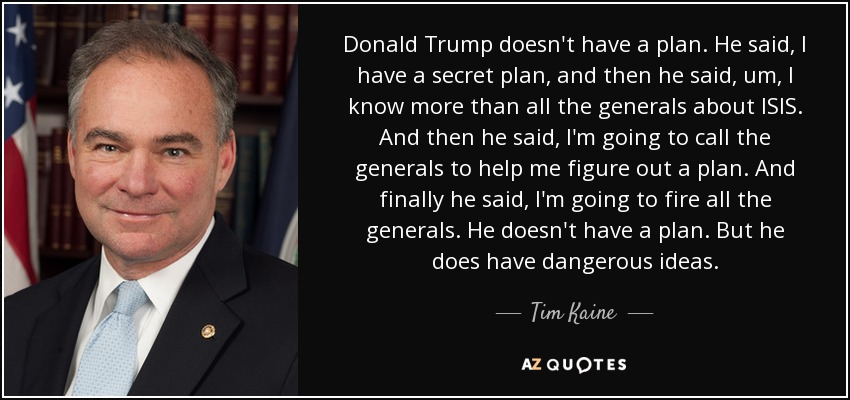 Donald Trump doesn't have a plan. He said, I have a secret plan, and then he said, um, I know more than all the generals about ISIS. And then he said, I'm going to call the generals to help me figure out a plan. And finally he said, I'm going to fire all the generals. He doesn't have a plan. But he does have dangerous ideas. - Tim Kaine