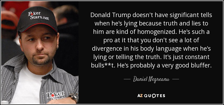 Donald Trump doesn't have significant tells when he's lying because truth and lies to him are kind of homogenized. He's such a pro at it that you don't see a lot of divergence in his body language when he's lying or telling the truth. It's just constant bulls**t. He's probably a very good bluffer. - Daniel Negreanu