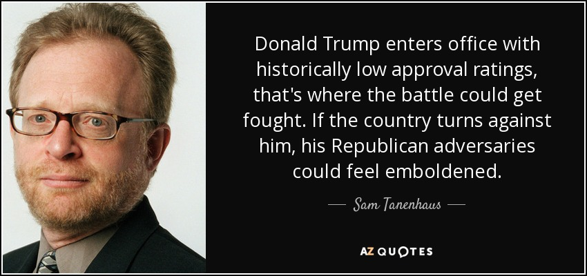Donald Trump enters office with historically low approval ratings, that's where the battle could get fought. If the country turns against him, his Republican adversaries could feel emboldened. - Sam Tanenhaus