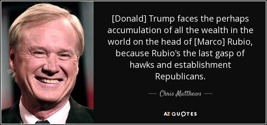 [Donald] Trump faces the perhaps accumulation of all the wealth in the world on the head of [Marco] Rubio, because Rubio's the last gasp of hawks and establishment Republicans. - Chris Matthews