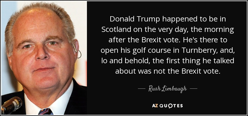 Donald Trump happened to be in Scotland on the very day, the morning after the Brexit vote. He's there to open his golf course in Turnberry, and, lo and behold, the first thing he talked about was not the Brexit vote. - Rush Limbaugh