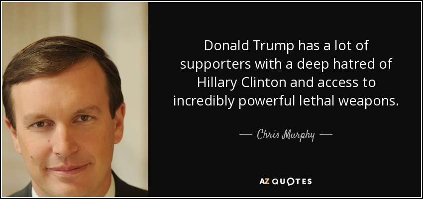 Donald Trump has a lot of supporters with a deep hatred of Hillary Clinton and access to incredibly powerful lethal weapons. - Chris Murphy