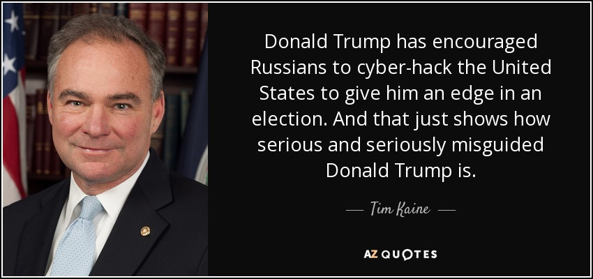 Donald Trump has encouraged Russians to cyber-hack the United States to give him an edge in an election. And that just shows how serious and seriously misguided Donald Trump is. - Tim Kaine