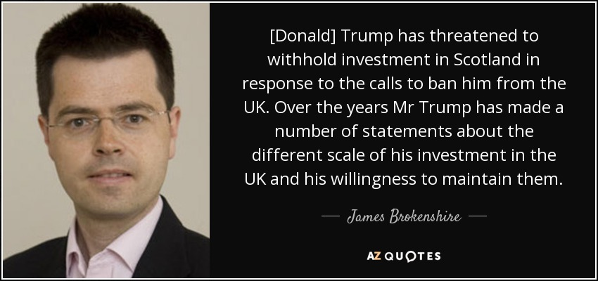 [Donald] Trump has threatened to withhold investment in Scotland in response to the calls to ban him from the UK. Over the years Mr Trump has made a number of statements about the different scale of his investment in the UK and his willingness to maintain them. - James Brokenshire