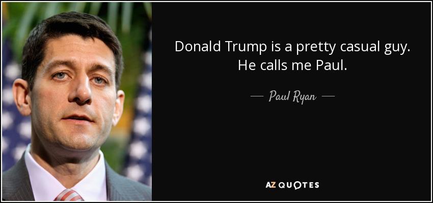 Donald Trump is a pretty casual guy. He calls me Paul. - Paul Ryan