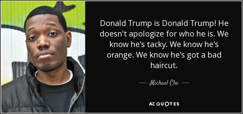 Donald Trump is Donald Trump! He doesn't apologize for who he is. We know he's tacky. We know he's orange. We know he's got a bad haircut. - Michael Che