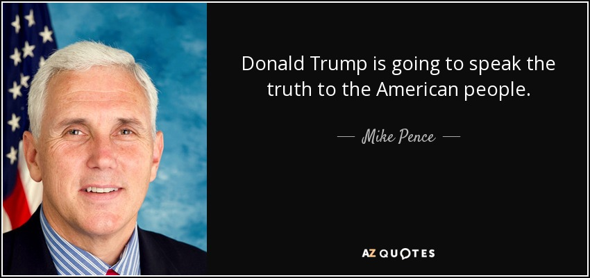 Donald Trump is going to speak the truth to the American people. - Mike Pence