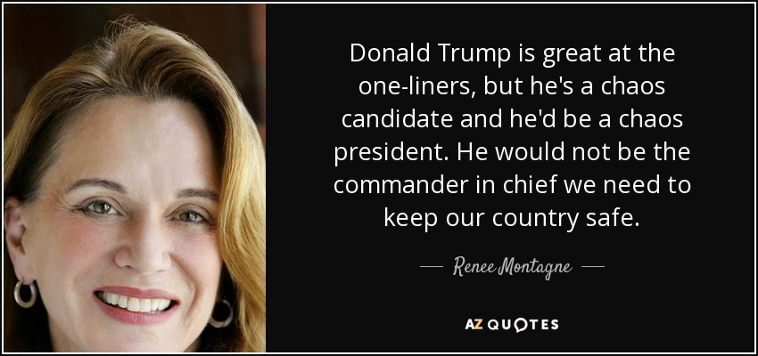 Donald Trump is great at the one-liners, but he's a chaos candidate and he'd be a chaos president. He would not be the commander in chief we need to keep our country safe. - Renee Montagne