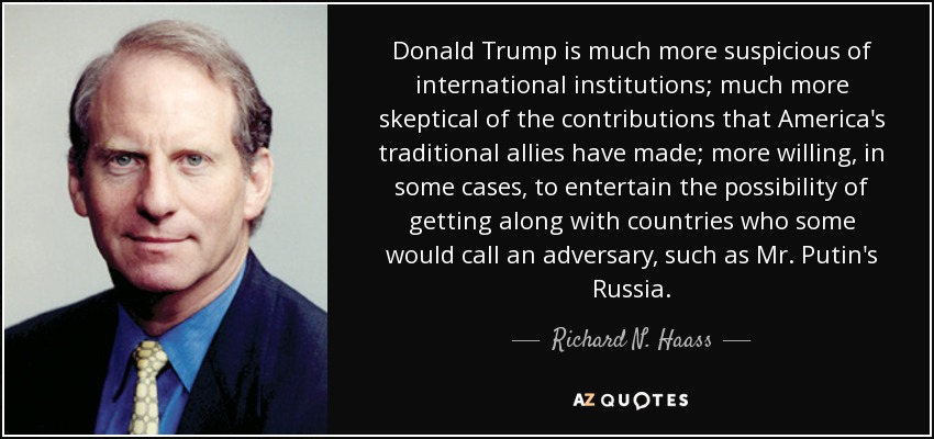 Donald Trump is much more suspicious of international institutions; much more skeptical of the contributions that America's traditional allies have made; more willing, in some cases, to entertain the possibility of getting along with countries who some would call an adversary, such as Mr. Putin's Russia. - Richard N. Haass