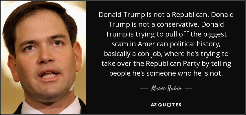 Donald Trump is not a Republican. Donald Trump is not a conservative. Donald Trump is trying to pull off the biggest scam in American political history, basically a con job, where he's trying to take over the Republican Party by telling people he's someone who he is not. - Marco Rubio