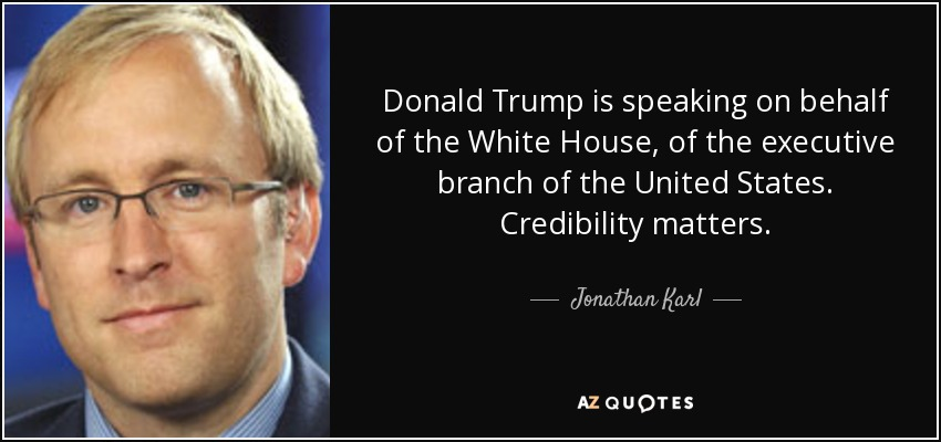 Donald Trump is speaking on behalf of the White House, of the executive branch of the United States. Credibility matters. - Jonathan Karl