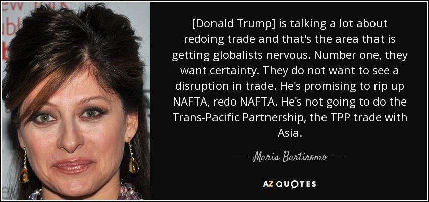 [Donald Trump] is talking a lot about redoing trade and that's the area that is getting globalists nervous. Number one, they want certainty. They do not want to see a disruption in trade. He's promising to rip up NAFTA, redo NAFTA. He's not going to do the Trans-Pacific Partnership, the TPP trade with Asia. - Maria Bartiromo