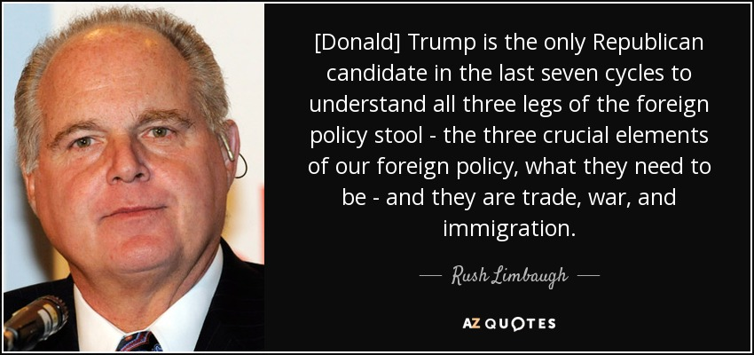 [Donald] Trump is the only Republican candidate in the last seven cycles to understand all three legs of the foreign policy stool - the three crucial elements of our foreign policy, what they need to be - and they are trade, war, and immigration. - Rush Limbaugh