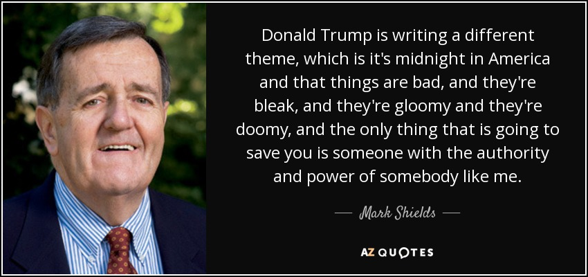 Donald Trump is writing a different theme, which is it's midnight in America and that things are bad, and they're bleak, and they're gloomy and they're doomy, and the only thing that is going to save you is someone with the authority and power of somebody like me. - Mark Shields