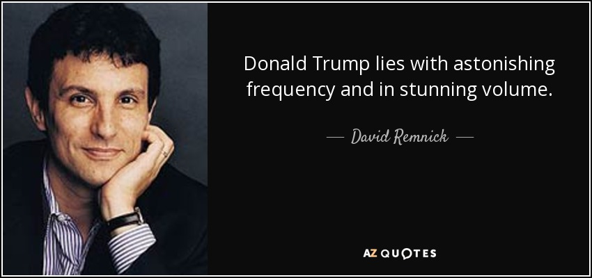 Donald Trump lies with astonishing frequency and in stunning volume. - David Remnick