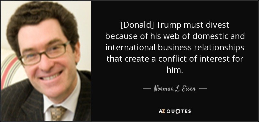 [Donald] Trump must divest because of his web of domestic and international business relationships that create a conflict of interest for him. - Norman L. Eisen