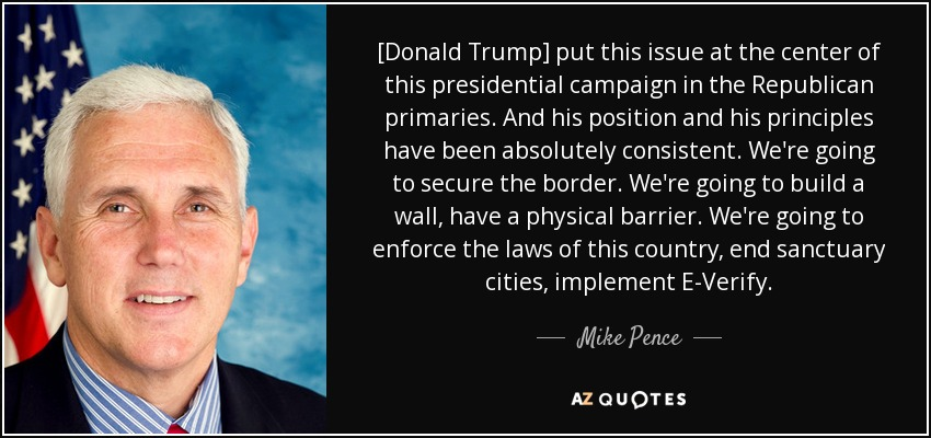 [Donald Trump] put this issue at the center of this presidential campaign in the Republican primaries. And his position and his principles have been absolutely consistent. We're going to secure the border. We're going to build a wall, have a physical barrier. We're going to enforce the laws of this country, end sanctuary cities, implement E-Verify. - Mike Pence