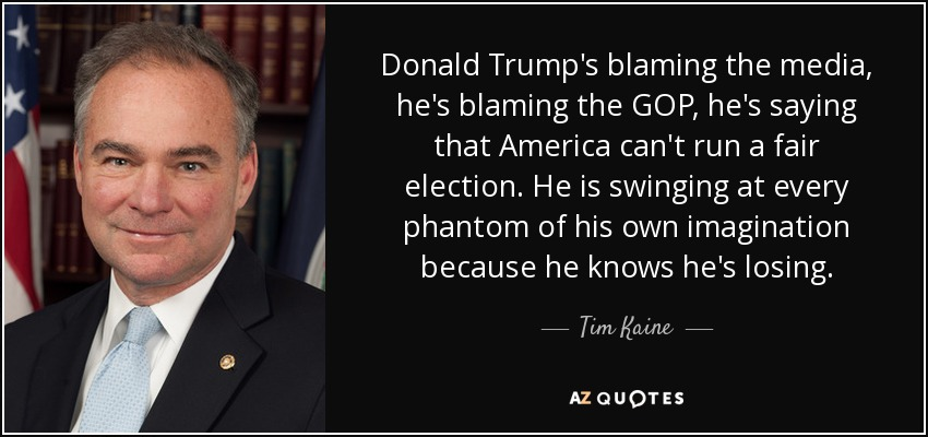 Donald Trump's blaming the media, he's blaming the GOP, he's saying that America can't run a fair election. He is swinging at every phantom of his own imagination because he knows he's losing. - Tim Kaine