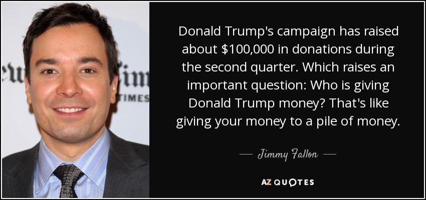 Donald Trump's campaign has raised about $100,000 in donations during the second quarter. Which raises an important question: Who is giving Donald Trump money? That's like giving your money to a pile of money. - Jimmy Fallon