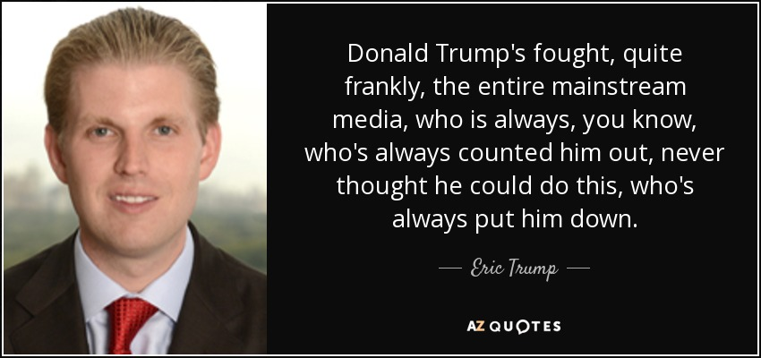 Donald Trump's fought, quite frankly, the entire mainstream media, who is always, you know, who's always counted him out, never thought he could do this, who's always put him down. - Eric Trump