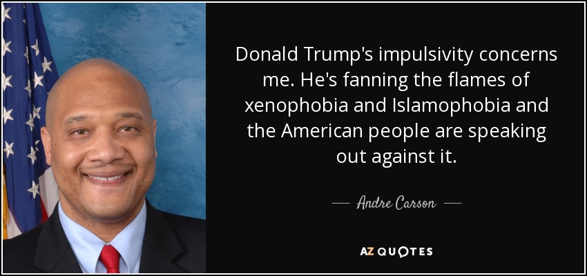 Donald Trump's impulsivity concerns me. He's fanning the flames of xenophobia and Islamophobia and the American people are speaking out against it. - Andre Carson