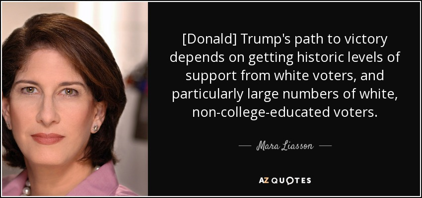 [Donald] Trump's path to victory depends on getting historic levels of support from white voters, and particularly large numbers of white, non-college-educated voters. - Mara Liasson
