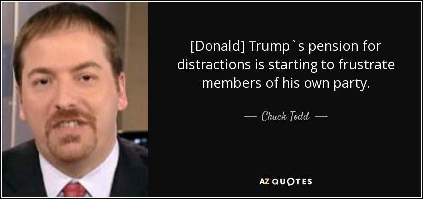 [Donald] Trump`s pension for distractions is starting to frustrate members of his own party. - Chuck Todd