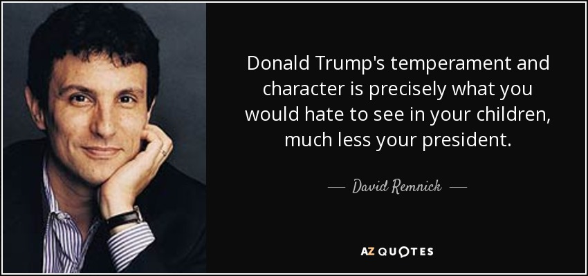 Donald Trump's temperament and character is precisely what you would hate to see in your children, much less your president. - David Remnick
