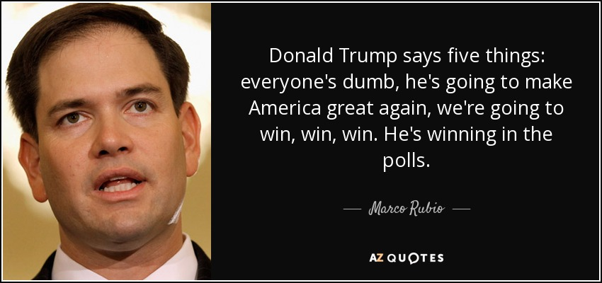 Donald Trump says five things: everyone's dumb, he's going to make America great again, we're going to win, win, win. He's winning in the polls. - Marco Rubio