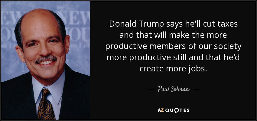 Donald Trump says he'll cut taxes and that will make the more productive members of our society more productive still and that he'd create more jobs. - Paul Solman