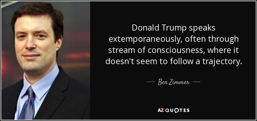 Donald Trump speaks extemporaneously, often through stream of consciousness, where it doesn't seem to follow a trajectory. - Ben Zimmer