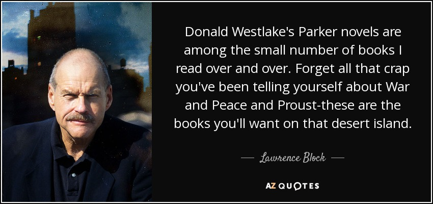 Donald Westlake's Parker novels are among the small number of books I read over and over. Forget all that crap you've been telling yourself about War and Peace and Proust-these are the books you'll want on that desert island. - Lawrence Block