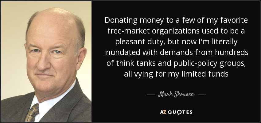 Donating money to a few of my favorite free-market organizations used to be a pleasant duty, but now I'm literally inundated with demands from hundreds of think tanks and public-policy groups, all vying for my limited funds - Mark Skousen