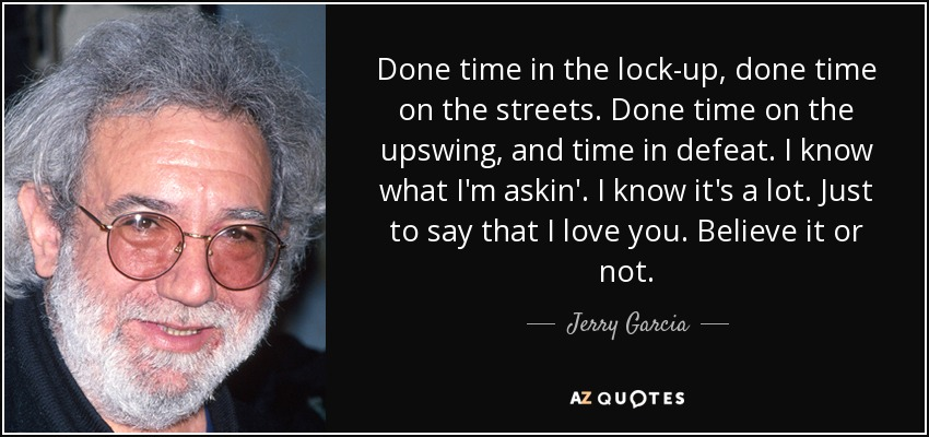Done time in the lock-up, done time on the streets. Done time on the upswing, and time in defeat. I know what I'm askin'. I know it's a lot. Just to say that I love you. Believe it or not. - Jerry Garcia