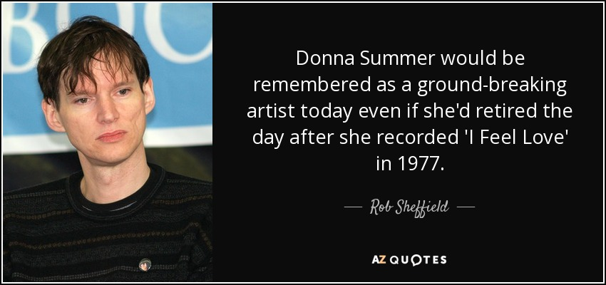Donna Summer would be remembered as a ground-breaking artist today even if she'd retired the day after she recorded 'I Feel Love' in 1977. - Rob Sheffield