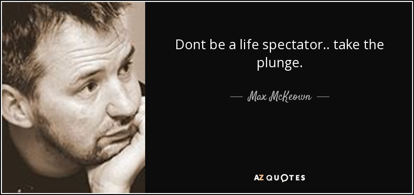 Dont be a life spectator.. take the plunge. - Max McKeown