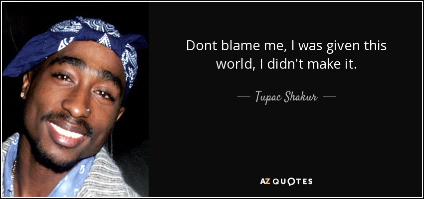 Dont blame me, I was given this world, I didn't make it. - Tupac Shakur