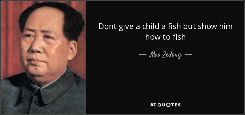 Dont give a child a fish but show him how to fish - Mao Zedong
