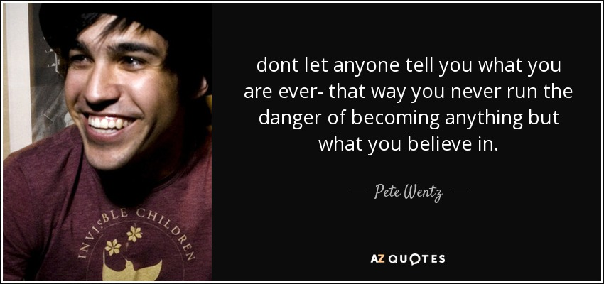 dont let anyone tell you what you are ever- that way you never run the danger of becoming anything but what you believe in. - Pete Wentz