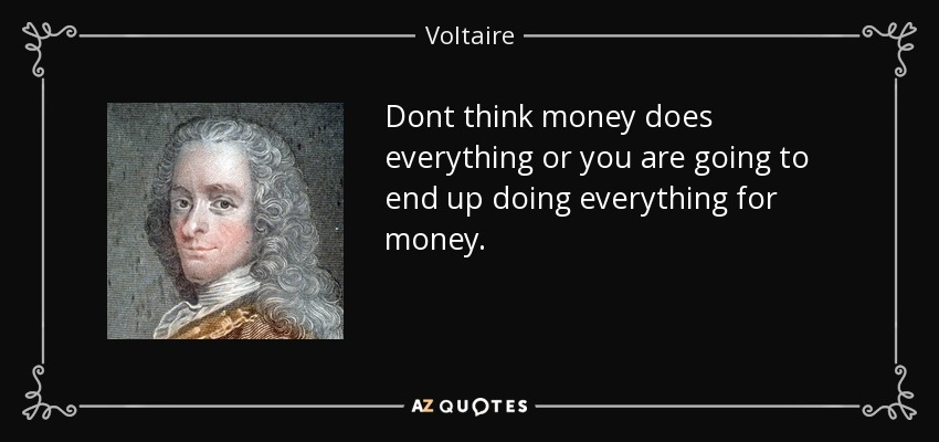 Dont think money does everything or you are going to end up doing everything for money. - Voltaire