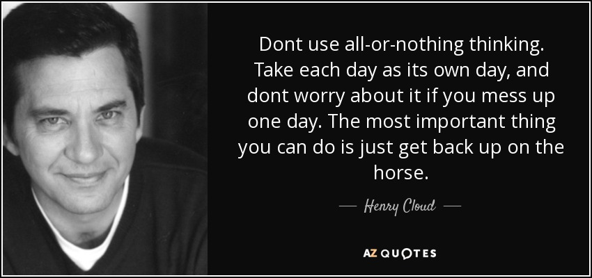 Dont use all-or-nothing thinking. Take each day as its own day, and dont worry about it if you mess up one day. The most important thing you can do is just get back up on the horse. - Henry Cloud