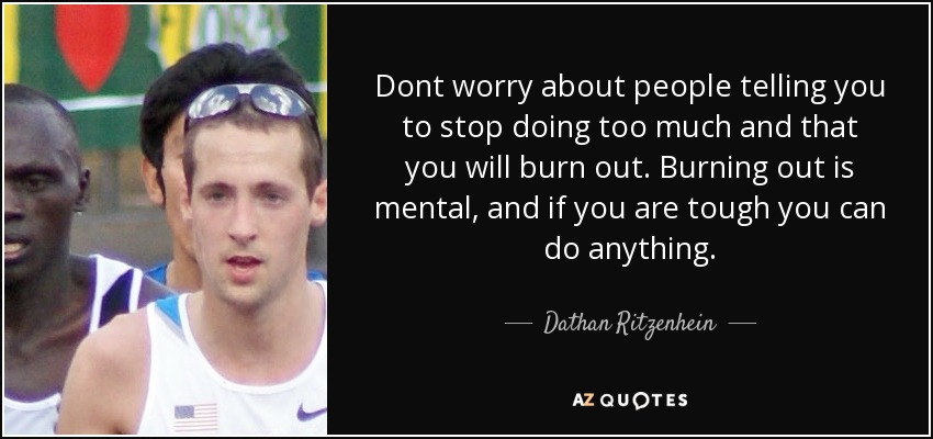 Dont worry about people telling you to stop doing too much and that you will burn out. Burning out is mental, and if you are tough you can do anything. - Dathan Ritzenhein