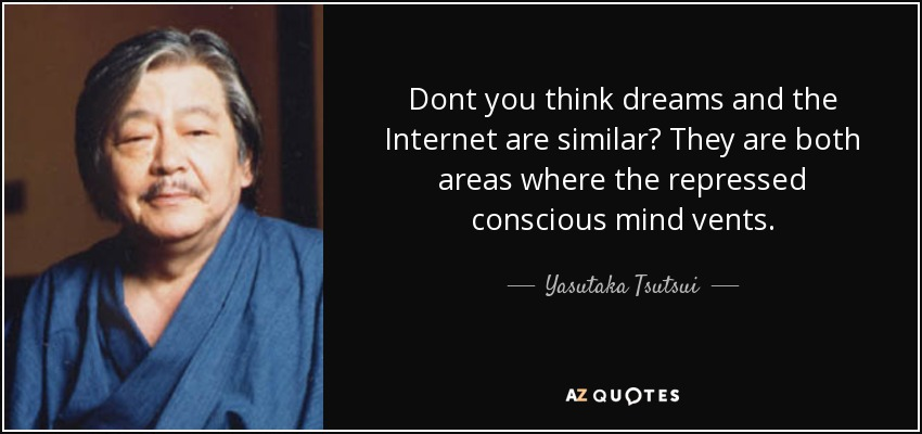 Dont you think dreams and the Internet are similar? They are both areas where the repressed conscious mind vents. - Yasutaka Tsutsui