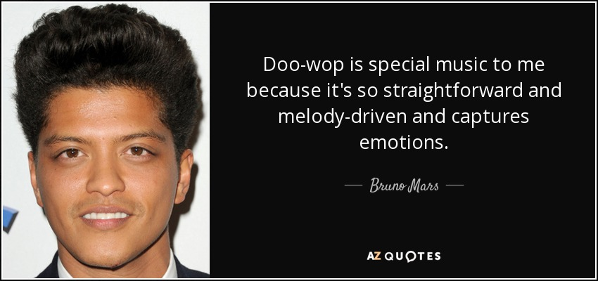 Doo-wop is special music to me because it's so straightforward and melody-driven and captures emotions. - Bruno Mars