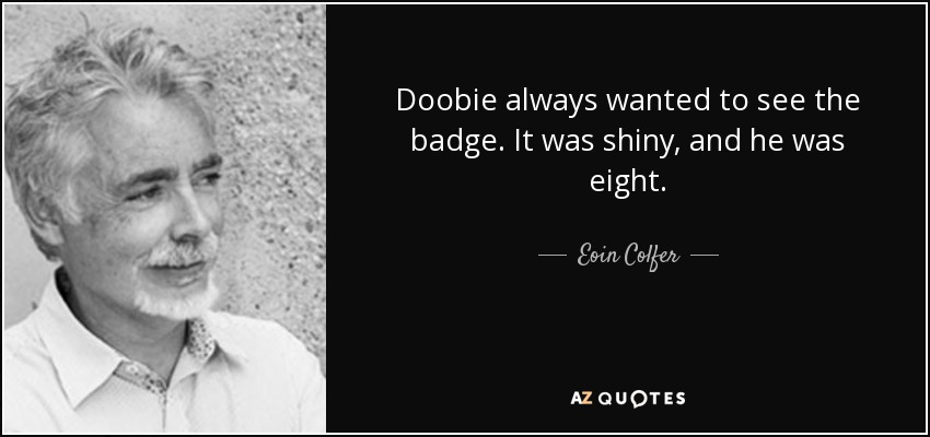 Doobie always wanted to see the badge. It was shiny, and he was eight. - Eoin Colfer