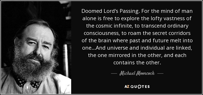 Doomed Lord's Passing. For the mind of man alone is free to explore the lofty vastness of the cosmic infinite, to transcend ordinary consciousness, to roam the secret corridors of the brain where past and future melt into one...And universe and individual are linked, the one mirrored in the other, and each contains the other. - Michael Moorcock