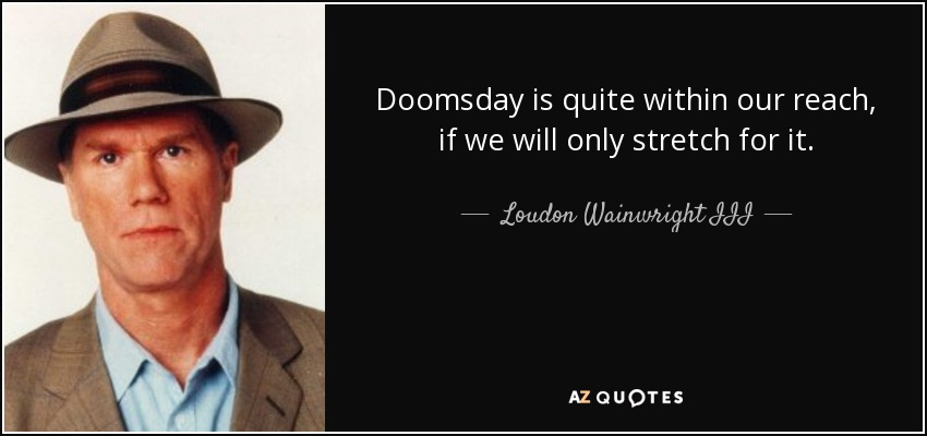 Doomsday is quite within our reach, if we will only stretch for it. - Loudon Wainwright III