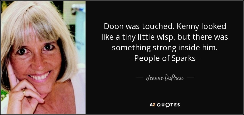 Doon was touched. Kenny looked like a tiny little wisp, but there was something strong inside him. --People of Sparks-- - Jeanne DuPrau