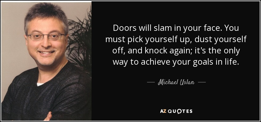 Doors will slam in your face. You must pick yourself up, dust yourself off, and knock again; it's the only way to achieve your goals in life. - Michael Uslan